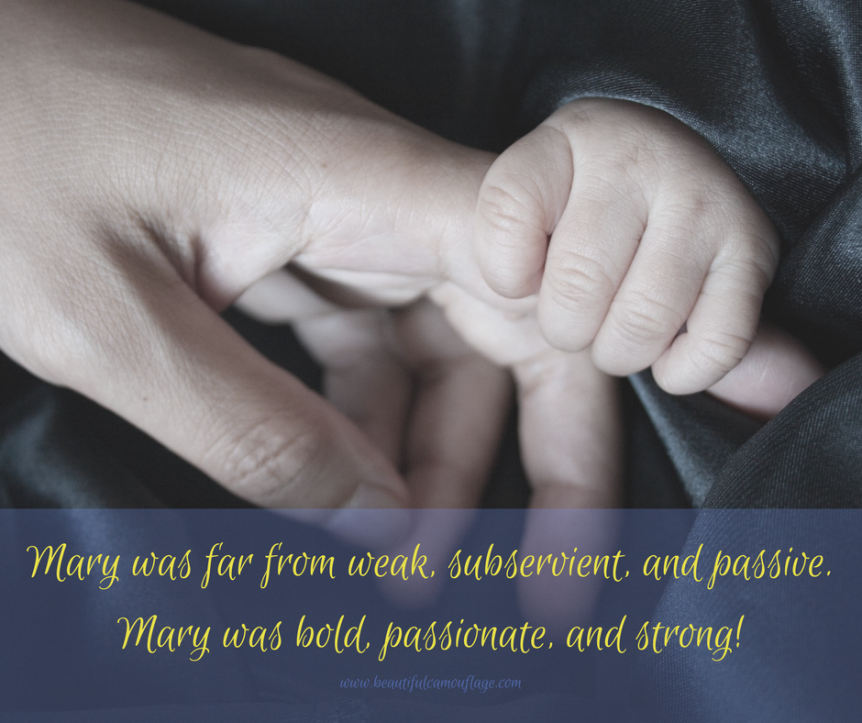 Mary was far from weak, subservient, and passive.Mary was bold, passionate, and strong!